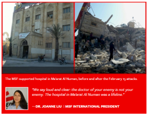 Syria Statement by Dr. Joanne Liu International President of MSF: Let me be clear: attacks on civilians and hospitals must stop. The normalization of such attacks is intolerable. Syria Statement by Dr. Joanne Liu International President of MSF MSF USA The latest attack came just three days ago, on February 15, in Ma'arat Al Numan, Idlib Province. At least 25 people were killed, among them 9 medical personnel and 16 patients. Ten others were wounded.