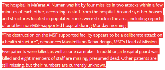"MSF article published on February 14, 2016.. The hospital in Ma'arat Al Numan was hit by four missiles in two attacks within a few minutes of each other, according to staff from the hospital. Around 15 other houses and structures located in populated zones were struck in the area, including reports of another non-MSF-supported hospital during Monday morning. ""The destruction on the MSF supported facility appears to be a deliberate attack on a health structure"", denounces Massimiliano Rebaudengo, MSF's Head of Mission. Five patients were killed, as well as one caretaker. In addition, a hospital guard was killed and eight members of staff are missing, presumed dead. Other patients are still missing, but their numbers are currently unknown."