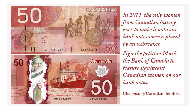 Petition · Bank of Canada Add women from Canadian history to Canadian bank notes: It was on International Women's Day, thanks to a petition started by Merna Forster on change.org, that a public consultation was launched to select an iconic Canadian woman to be featured on the first bank note in Bank of Canada's next series. Over 460 iconic Canadian women met the qualifying criteria through the bank's selection process and the long list was set in April this year.